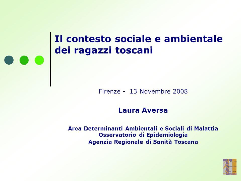 Il contesto sociale e ambientale dei ragazzi toscani Firenze - 13 Novembre 2008 Laura Aversa Area Determinanti Ambientali e Sociali di Malattia Osservatorio di Epidemiologia Agenzia Regionale di Sanità Toscana