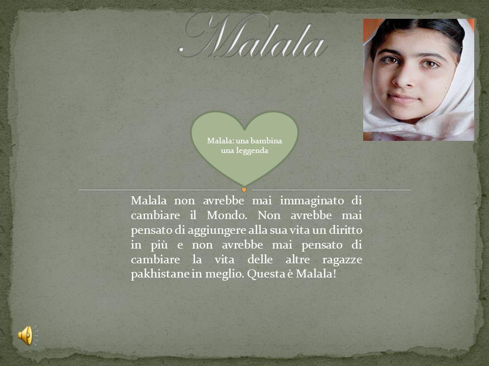 Malala: una bambina una leggenda Malala non avrebbe mai immaginato di cambiare il Mondo. Non avrebbe mai pensato di aggiungere alla sua vita un diritt
