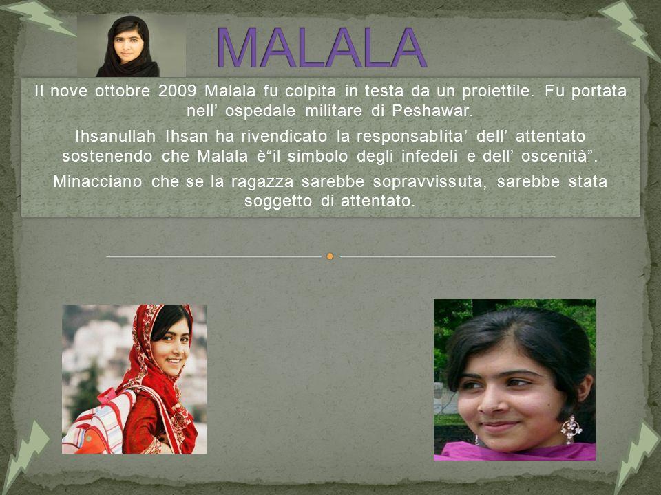 Il nove ottobre 2009 Malala fu colpita in testa da un proiettile. Fu portata nell' ospedale militare di Peshawar. Ihsanullah Ihsan ha rivendicato la r