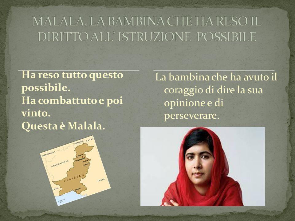 Ha reso tutto questo possibile. Ha combattuto e poi vinto. Questa è Malala. La bambina che ha avuto il coraggio di dire la sua opinione e di persevera