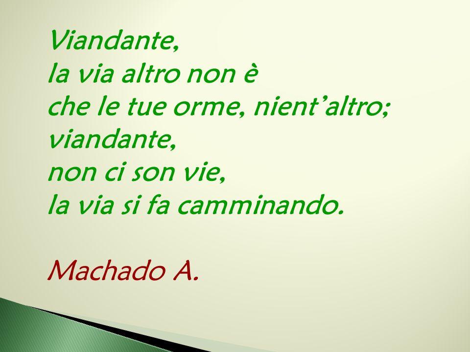Viandante, la via altro non è che le tue orme, nient'altro; viandante, non ci son vie, la via si fa camminando. Machado A.