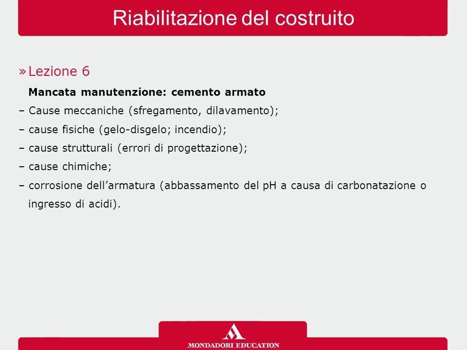 »Lezione 6 Mancata manutenzione: cemento armato – Cause meccaniche (sfregamento, dilavamento); – cause fisiche (gelo-disgelo; incendio); – cause strut