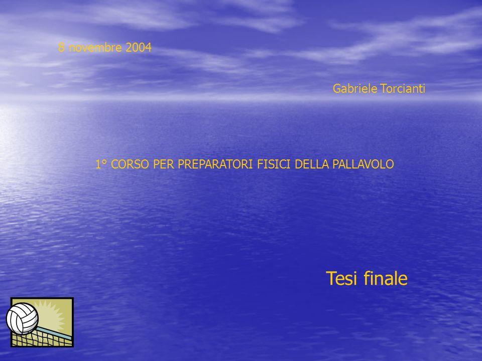 8 novembre 2004 Gabriele Torcianti 1° CORSO PER PREPARATORI FISICI DELLA PALLAVOLO Tesi finale