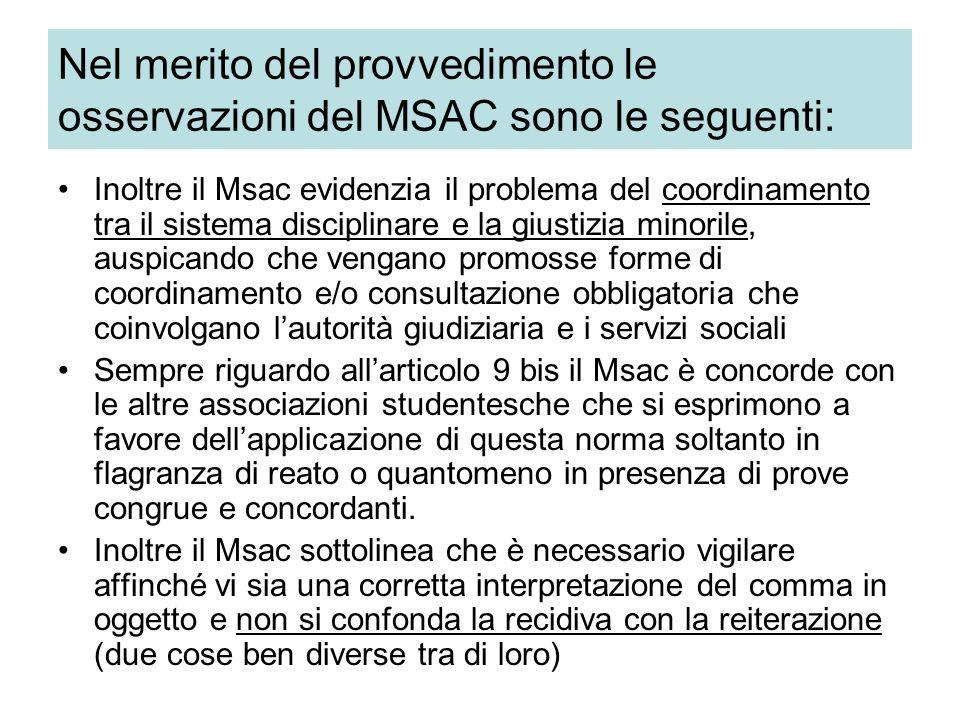 Nel merito del provvedimento le osservazioni del MSAC sono le seguenti: Inoltre il Msac evidenzia il problema del coordinamento tra il sistema disciplinare e la giustizia minorile, auspicando che vengano promosse forme di coordinamento e/o consultazione obbligatoria che coinvolgano l'autorità giudiziaria e i servizi sociali Sempre riguardo all'articolo 9 bis il Msac è concorde con le altre associazioni studentesche che si esprimono a favore dell'applicazione di questa norma soltanto in flagranza di reato o quantomeno in presenza di prove congrue e concordanti.