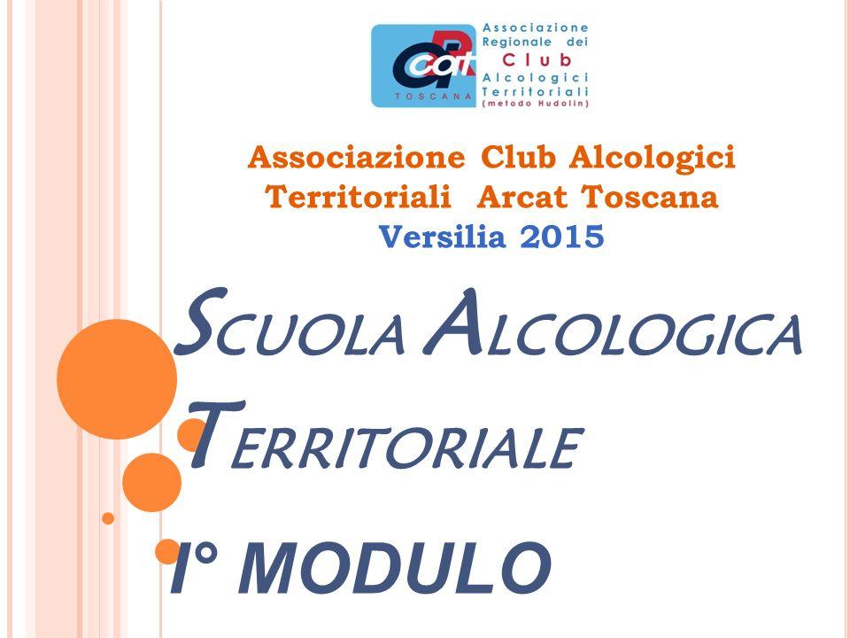 Associazione Club Alcologici Territoriali Arcat Toscana Versilia 2015 S CUOLA A LCOLOGICA T ERRITORIALE I° MODULO