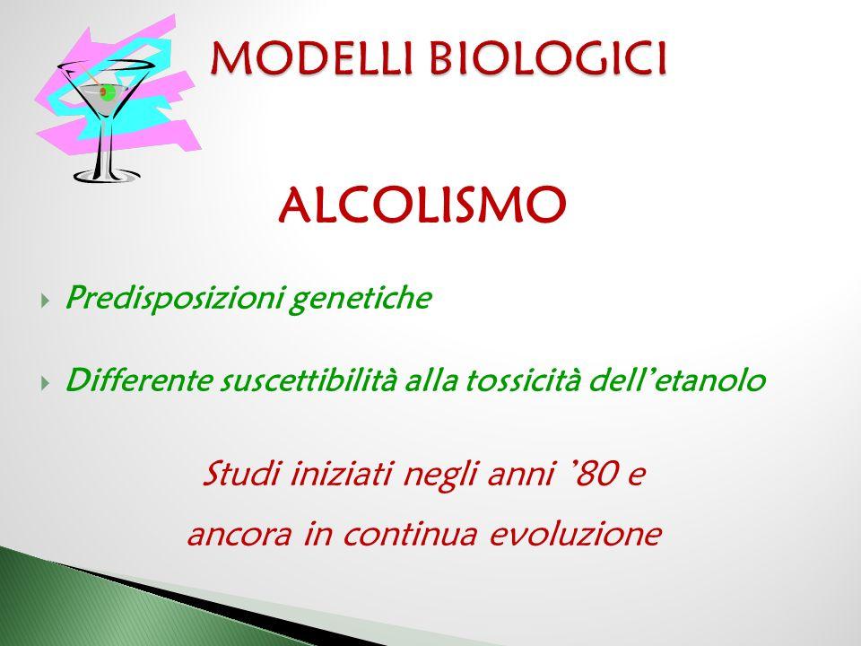 ALCOLISMO  Predisposizioni genetiche  Differente suscettibilità alla tossicità dell'etanolo Studi iniziati negli anni '80 e ancora in continua evolu