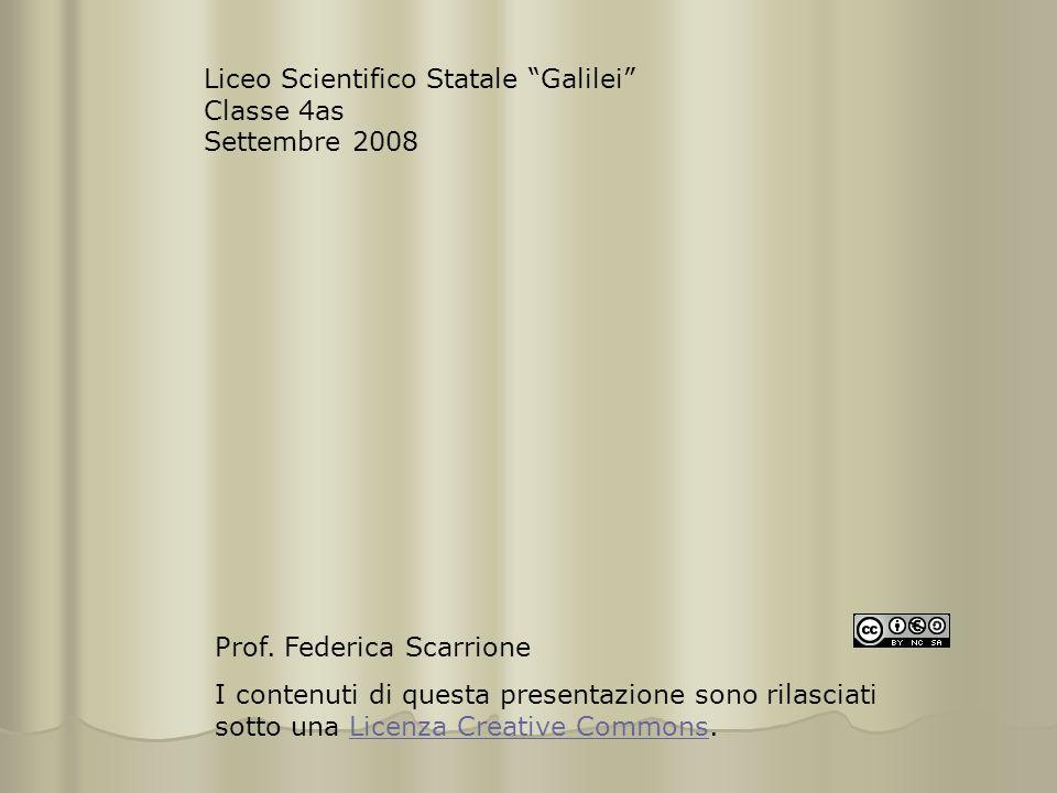 """Liceo Scientifico Statale """"Galilei"""" Classe 4as Settembre 2008 Prof. Federica Scarrione I contenuti di questa presentazione sono rilasciati sotto una L"""