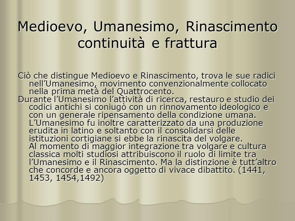 Medioevo, Umanesimo, Rinascimento continuità e frattura Ciò che distingue Medioevo e Rinascimento, trova le sue radici nell'Umanesimo, movimento convenzionalmente collocato nella prima metà del Quattrocento.