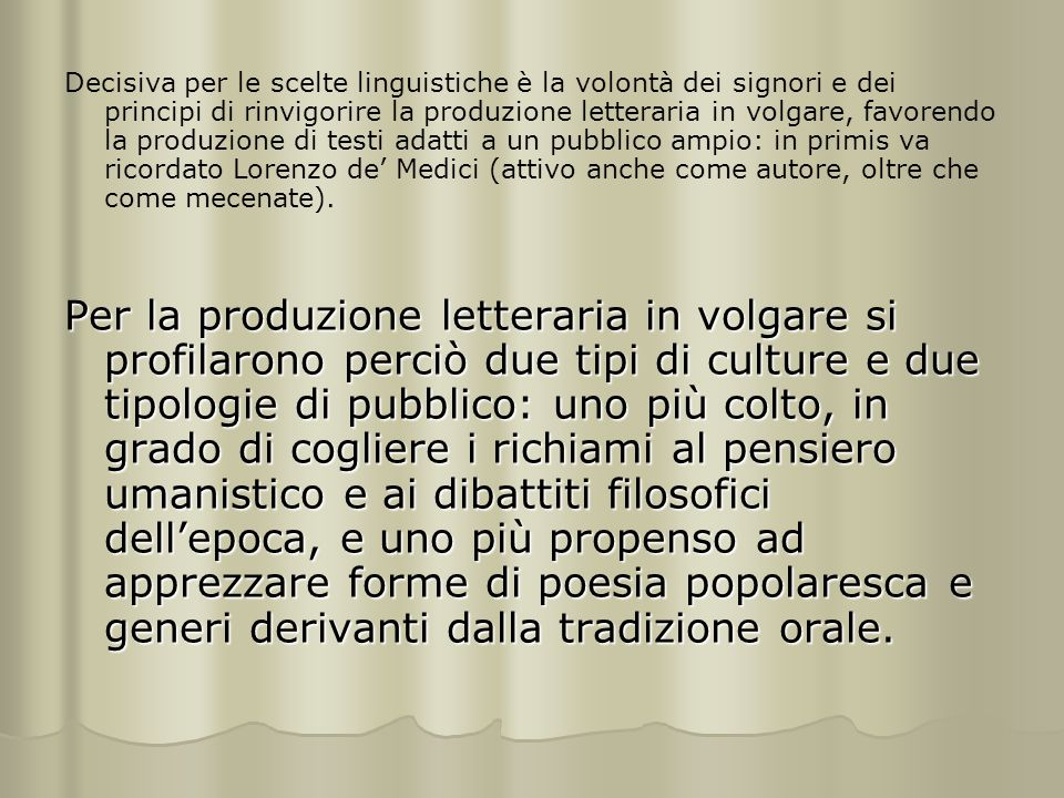 Decisiva per le scelte linguistiche è la volontà dei signori e dei principi di rinvigorire la produzione letteraria in volgare, favorendo la produzione di testi adatti a un pubblico ampio: in primis va ricordato Lorenzo de' Medici (attivo anche come autore, oltre che come mecenate).