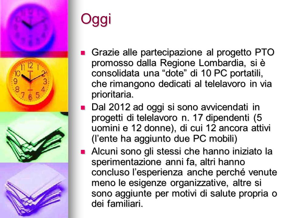 Oggi Grazie alle partecipazione al progetto PTO promosso dalla Regione Lombardia, si è consolidata una dote di 10 PC portatili, che rimangono dedicati al telelavoro in via prioritaria.