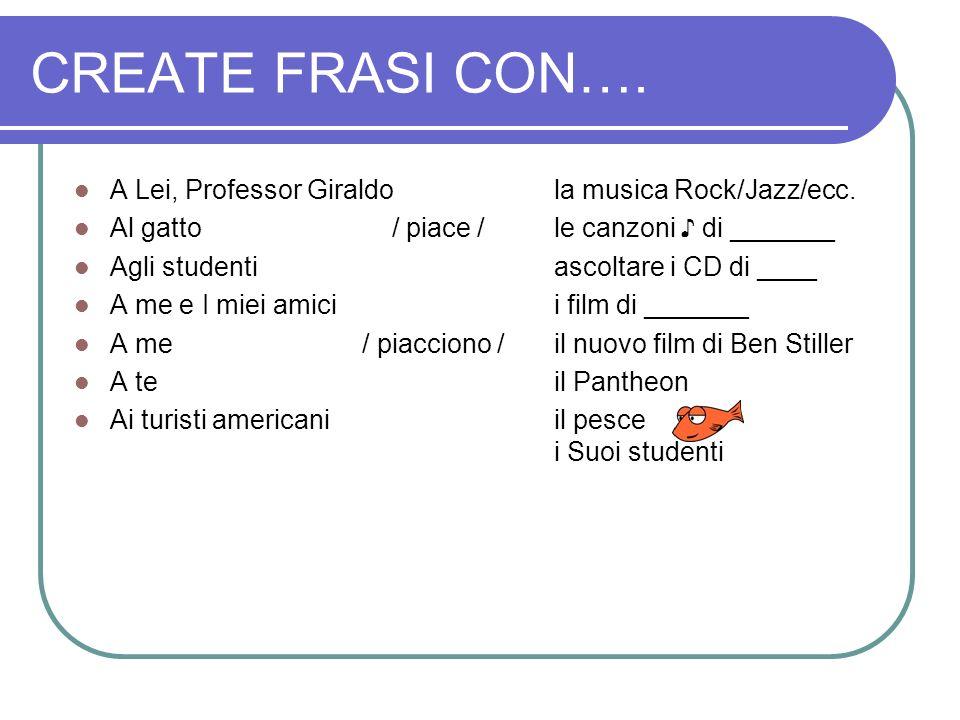 CREATE FRASI CON…. A Lei, Professor Giraldo la musica Rock/Jazz/ecc. Al gatto / piace /le canzoni ♪ di _______ Agli studentiascoltare i CD di ____ A m