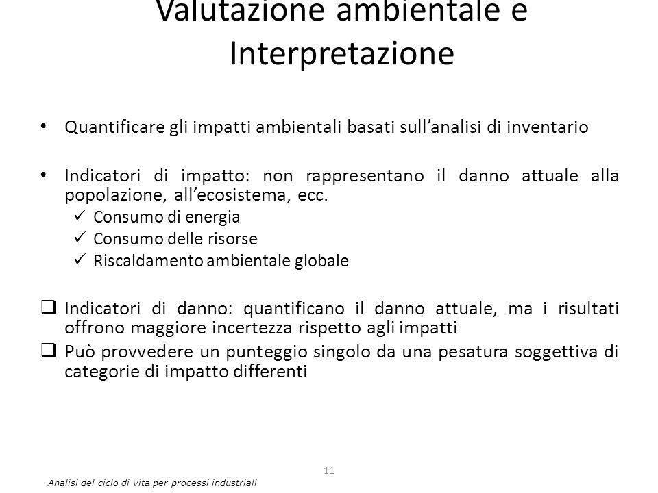 Valutazione ambientale e Interpretazione Quantificare gli impatti ambientali basati sull'analisi di inventario Indicatori di impatto: non rappresentan