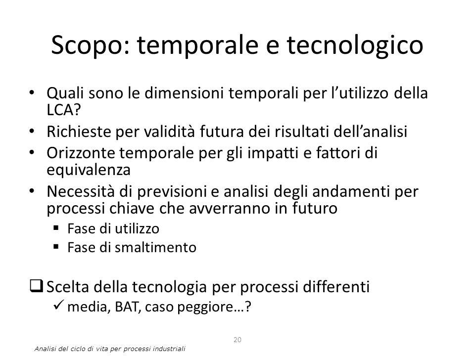 Scopo: temporale e tecnologico Quali sono le dimensioni temporali per l'utilizzo della LCA? Richieste per validità futura dei risultati dell'analisi O