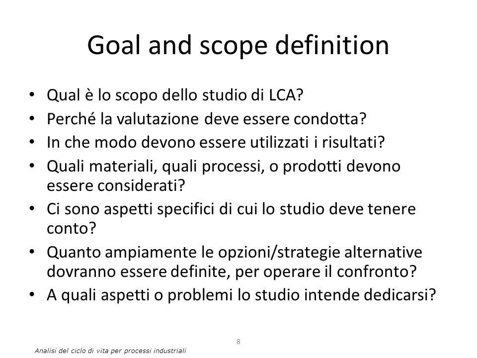 Goal and scope definition Qual è lo scopo dello studio di LCA? Perché la valutazione deve essere condotta? In che modo devono essere utilizzati i risu