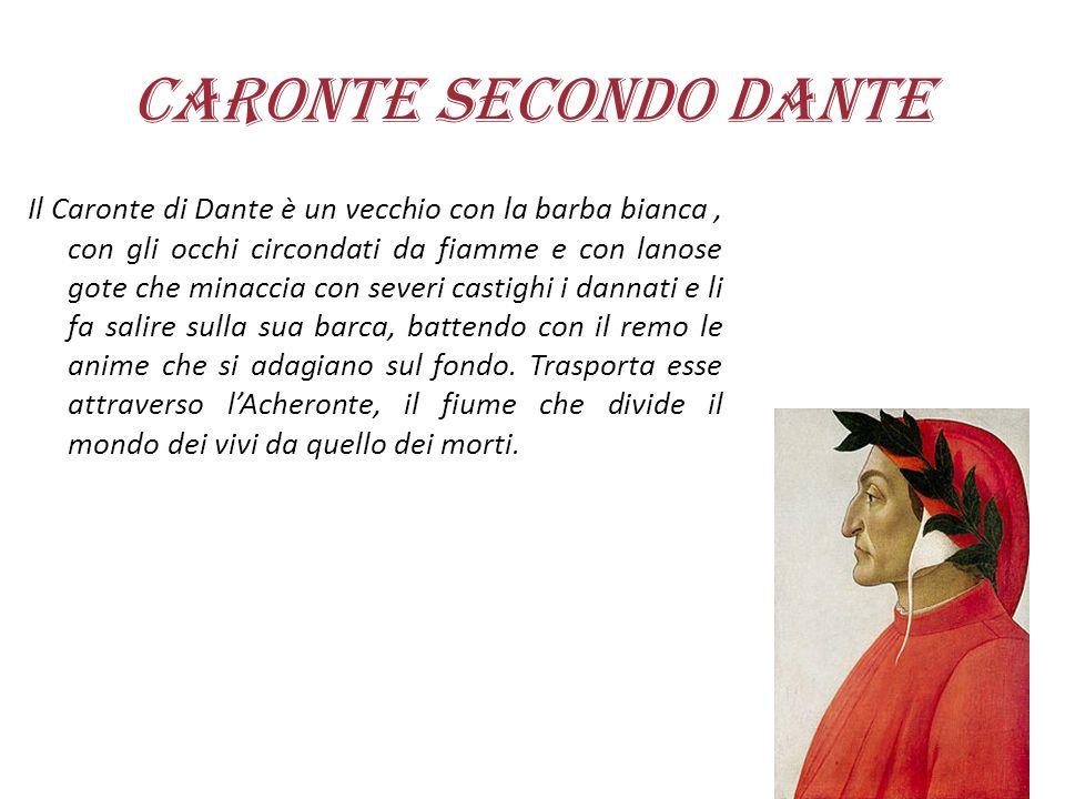 Caronte secondo Dante Il Caronte di Dante è un vecchio con la barba bianca, con gli occhi circondati da fiamme e con lanose gote che minaccia con seve