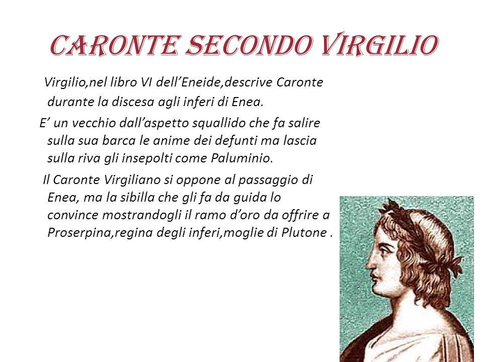 Caronte secondo Virgilio Virgilio,nel libro VI dell'Eneide,descrive Caronte durante la discesa agli inferi di Enea. E' un vecchio dall'aspetto squalli