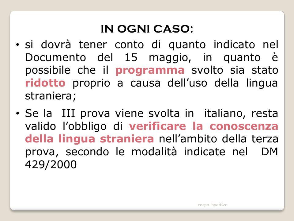 IN OGNI CASO: si dovrà tener conto di quanto indicato nel Documento del 15 maggio, in quanto è possibile che il programma svolto sia stato ridotto proprio a causa dell'uso della lingua straniera; Se la III prova viene svolta in italiano, resta valido l'obbligo di verificare la conoscenza della lingua straniera nell'ambito della terza prova, secondo le modalità indicate nel DM 429/2000 corpo ispettivo