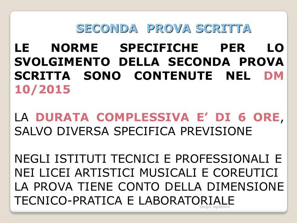 SECONDA PROVA SCRITTA LE NORME SPECIFICHE PER LO SVOLGIMENTO DELLA SECONDA PROVA SCRITTA SONO CONTENUTE NEL DM 10/2015 LA DURATA COMPLESSIVA E' DI 6 ORE, SALVO DIVERSA SPECIFICA PREVISIONE NEGLI ISTITUTI TECNICI E PROFESSIONALI E NEI LICEI ARTISTICI MUSICALI E COREUTICI LA PROVA TIENE CONTO DELLA DIMENSIONE TECNICO-PRATICA E LABORATORIALE corpo ispettivo