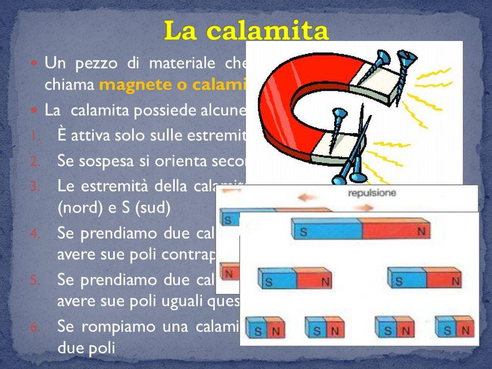 Un pezzo di materiale che è dotato di magnetismo si chiama magnete o calamita. La calamita possiede alcune proprietà: 1. È attiva solo sulle estremità