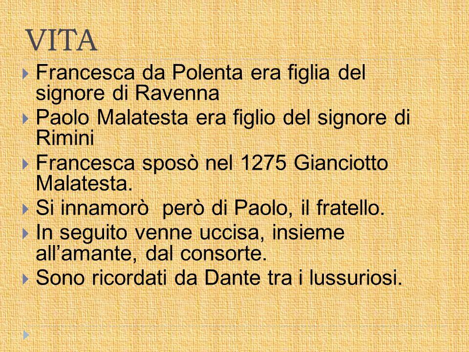 VITA  Francesca da Polenta era figlia del signore di Ravenna  Paolo Malatesta era figlio del signore di Rimini  Francesca sposò nel 1275 Gianciotto Malatesta.