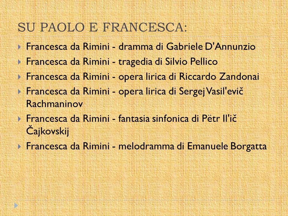 SU PAOLO E FRANCESCA:  Francesca da Rimini - dramma di Gabriele D'Annunzio  Francesca da Rimini - tragedia di Silvio Pellico  Francesca da Rimini -