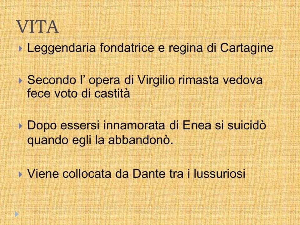 VITA  Leggendaria fondatrice e regina di Cartagine  Secondo l' opera di Virgilio rimasta vedova fece voto di castità  Dopo essersi innamorata di Enea si suicidò quando egli la abbandonò.