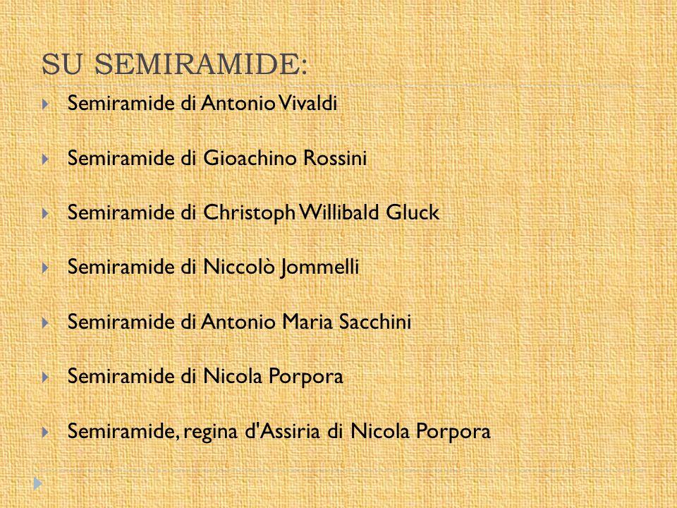 SU SEMIRAMIDE:  Semiramide di Antonio Vivaldi  Semiramide di Gioachino Rossini  Semiramide di Christoph Willibald Gluck  Semiramide di Niccolò Jom
