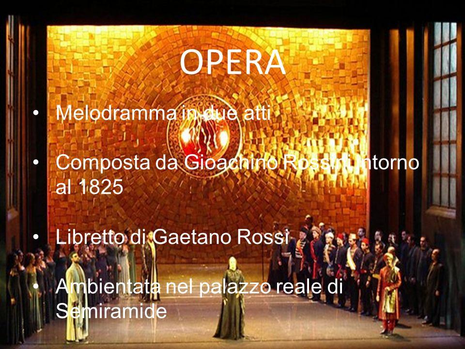 OPERA Melodramma in due atti Composta da Gioachino Rossini intorno al 1825 Libretto di Gaetano Rossi Ambientata nel palazzo reale di Semiramide