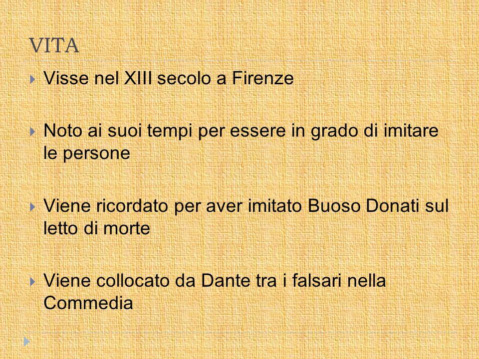 VITA  Visse nel XIII secolo a Firenze  Noto ai suoi tempi per essere in grado di imitare le persone  Viene ricordato per aver imitato Buoso Donati