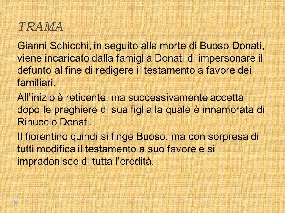 TRAMA Gianni Schicchi, in seguito alla morte di Buoso Donati, viene incaricato dalla famiglia Donati di impersonare il defunto al fine di redigere il testamento a favore dei familiari.