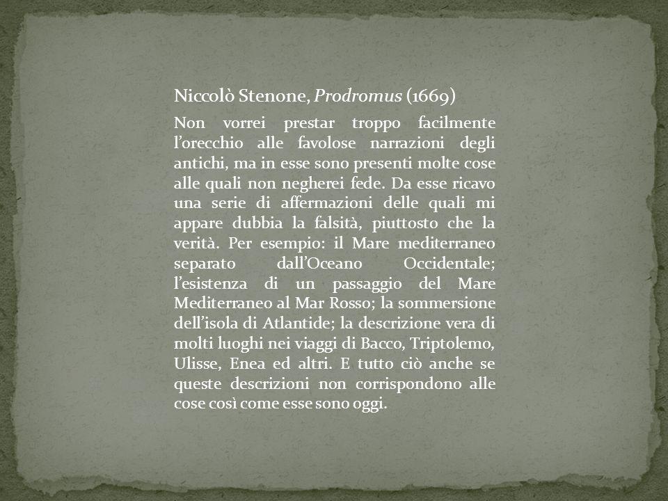 Niccolò Stenone, Prodromus (1669) Non vorrei prestar troppo facilmente l'orecchio alle favolose narrazioni degli antichi, ma in esse sono presenti mol