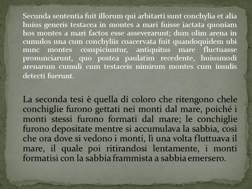 Secunda sententia fuit illorum qui arbitarti sunt conchylia et alia huius generis testacea in montes a mari fuisse iactata quoniam hos montes a mari f