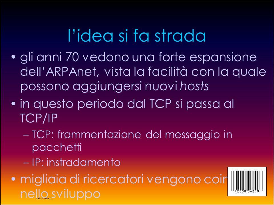 Italo Losero l'idea si fa strada gli anni 70 vedono una forte espansione dell'ARPAnet, vista la facilità con la quale possono aggiungersi nuovi hosts in questo periodo dal TCP si passa al TCP/IP –TCP: frammentazione del messaggio in pacchetti –IP: instradamento migliaia di ricercatori vengono coinvolti nello sviluppo