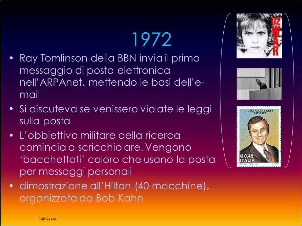 Italo Losero 1972 Ray Tomlinson della BBN invia il primo messaggio di posta elettronica nell'ARPAnet, mettendo le basi dell'e- mail Si discuteva se venissero violate le leggi sulla posta L'obbiettivo militare della ricerca comincia a scricchiolare.