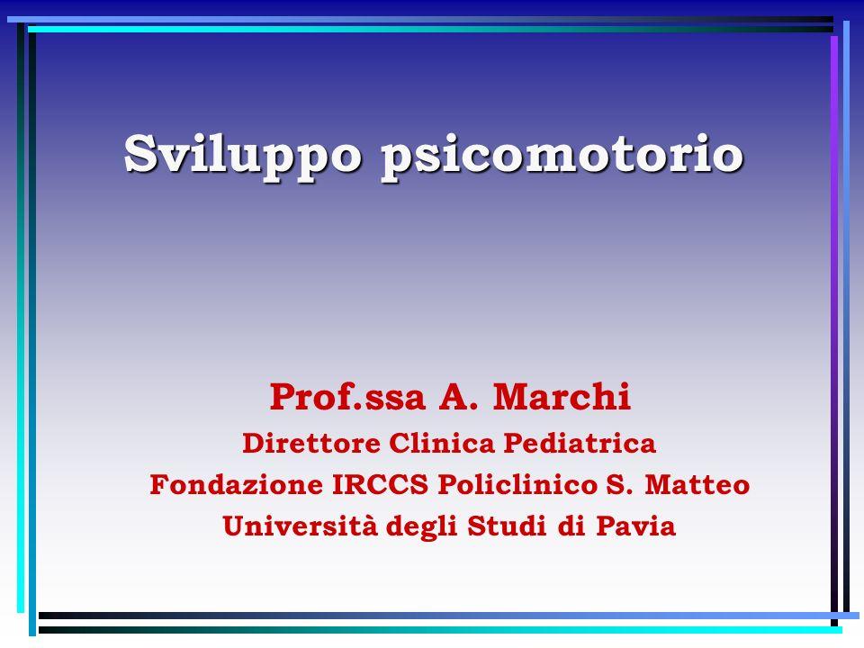 Sviluppo psicomotorio Prof.ssa A. Marchi Direttore Clinica Pediatrica Fondazione IRCCS Policlinico S. Matteo Università degli Studi di Pavia