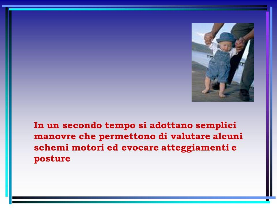 In un secondo tempo si adottano semplici manovre che permettono di valutare alcuni schemi motori ed evocare atteggiamenti e posture