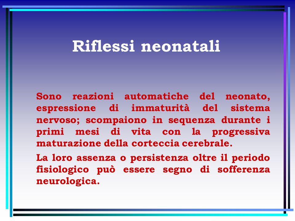 Riflessi neonatali Sono reazioni automatiche del neonato, espressione di immaturità del sistema nervoso; scompaiono in sequenza durante i primi mesi d