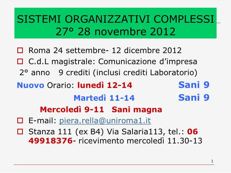 1 SISTEMI ORGANIZZATIVI COMPLESSI 27° 28 novembre 2012  Roma 24 settembre- 12 dicembre 2012  C.d.L magistrale: Comunicazione d'impresa 2° anno 9 crediti (inclusi crediti Laboratorio) Nuovo Orario: lunedì 12-14 Sani 9 Martedì 11-14 Sani 9 Mercoledì 9-11 Sani magna  E-mail: piera.rella@uniroma1.itpiera.rella@uniroma1.it  Stanza 111 (ex B4) Via Salaria113, tel.: 06 49918376- ricevimento mercoledì 11.30-13