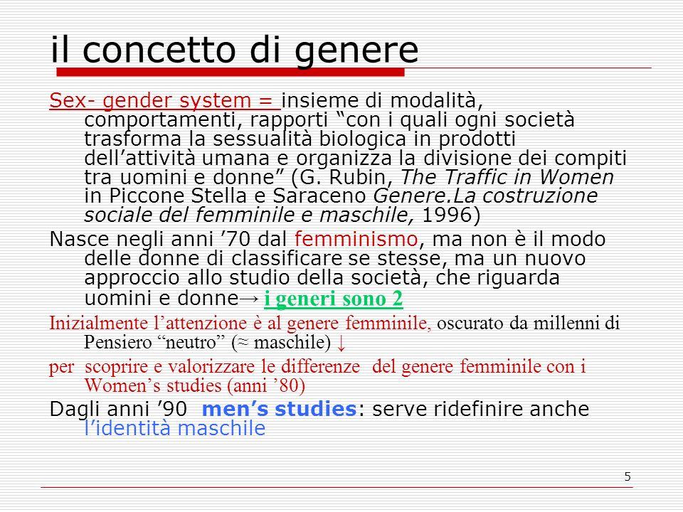 5 il concetto di genere Sex- gender system = insieme di modalità, comportamenti, rapporti con i quali ogni società trasforma la sessualità biologica in prodotti dell'attività umana e organizza la divisione dei compiti tra uomini e donne (G.