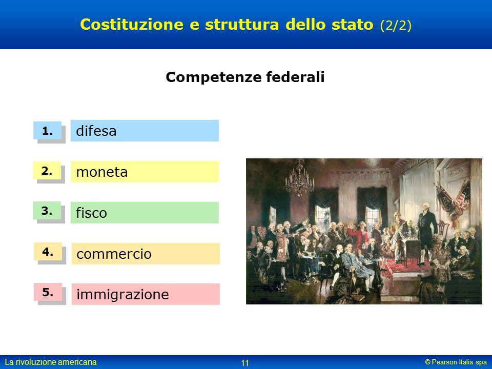 © Pearson Italia spa La rivoluzione americana 11 Costituzione e struttura dello stato (2/2) Competenze federali difesa 1.
