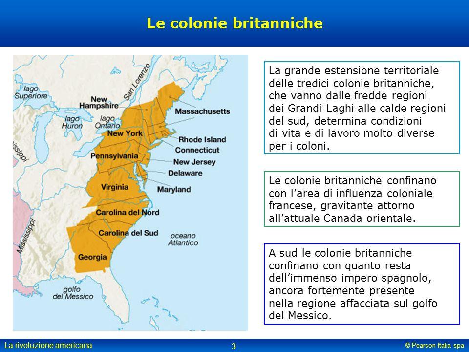 © Pearson Italia spa La rivoluzione americana 3 Le colonie britanniche La grande estensione territoriale delle tredici colonie britanniche, che vanno dalle fredde regioni dei Grandi Laghi alle calde regioni del sud, determina condizioni di vita e di lavoro molto diverse per i coloni.
