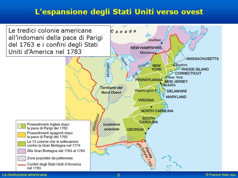 © Pearson Italia spa La rivoluzione americana 8 L'espansione degli Stati Uniti verso ovest Le tredici colonie americane all'indomani della pace di Parigi del 1763 e i confini degli Stati Uniti d'America nel 1783