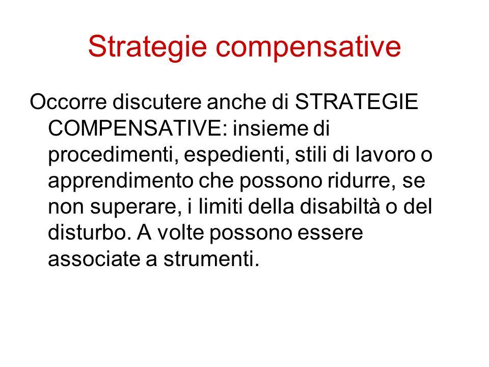 Strategie compensative Occorre discutere anche di STRATEGIE COMPENSATIVE: insieme di procedimenti, espedienti, stili di lavoro o apprendimento che pos