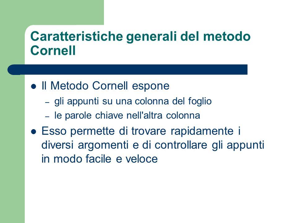 Caratteristiche generali del metodo Cornell Il Metodo Cornell espone – gli appunti su una colonna del foglio – le parole chiave nell altra colonna Esso permette di trovare rapidamente i diversi argomenti e di controllare gli appunti in modo facile e veloce