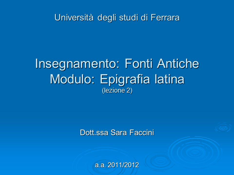 Università degli studi di Ferrara Insegnamento: Fonti Antiche Modulo: Epigrafia latina (lezione 2) Dott.ssa Sara Faccini a.a. 2011/2012