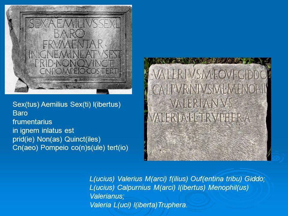 Sex(tus) Aemilius Sex(ti) l(ibertus) Baro frumentarius in ignem inlatus est prid(ie) Non(as) Quinct(iles) Cn(aeo) Pompeio co(n)s(ule) tert(io) L(ucius