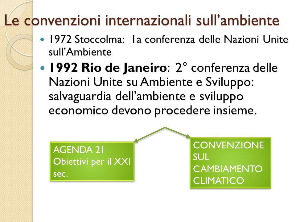 Le convenzioni internazionali sull'ambiente 1972 Stoccolma: 1a conferenza delle Nazioni Unite sull'Ambiente 1992 Rio de Janeiro: 2° conferenza delle N
