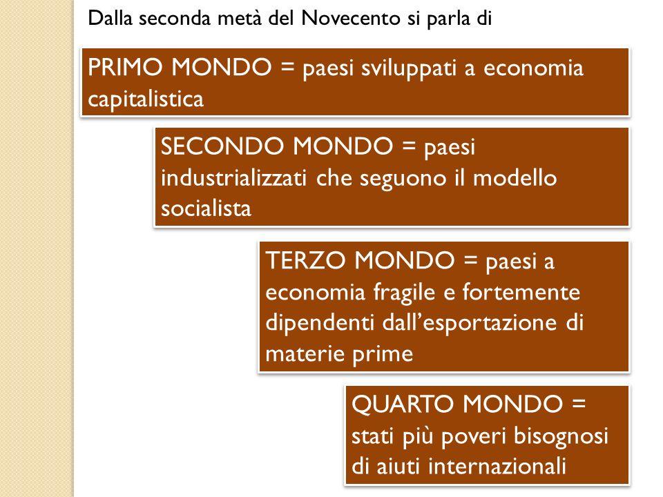 Dalla seconda metà del Novecento si parla di PRIMO MONDO = paesi sviluppati a economia capitalistica SECONDO MONDO = paesi industrializzati che seguon