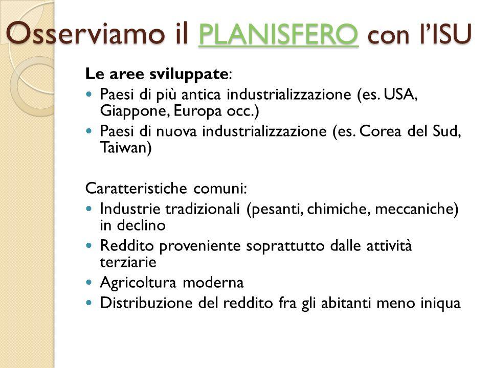Osserviamo il PLANISFERO con l'ISU PLANISFERO Le aree sviluppate: Paesi di più antica industrializzazione (es. USA, Giappone, Europa occ.) Paesi di nu