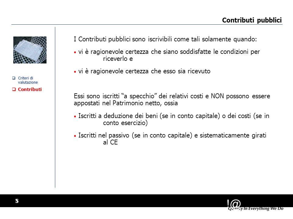 !@ 5 Contributi pubblici  Criteri di valutazione  Contributi  Criteri di valutazione  Contributi I Contributi pubblici sono iscrivibili come tali solamente quando: vi è ragionevole certezza che siano soddisfatte le condizioni per riceverlo e vi è ragionevole certezza che esso sia ricevuto Essi sono iscritti a specchio dei relativi costi e NON possono essere appostati nel Patrimonio netto, ossia Iscritti a deduzione dei beni (se in conto capitale) o dei costi (se in conto esercizio) Iscritti nel passivo (se in conto capitale) e sistematicamente girati al CE I Contributi pubblici sono iscrivibili come tali solamente quando: vi è ragionevole certezza che siano soddisfatte le condizioni per riceverlo e vi è ragionevole certezza che esso sia ricevuto Essi sono iscritti a specchio dei relativi costi e NON possono essere appostati nel Patrimonio netto, ossia Iscritti a deduzione dei beni (se in conto capitale) o dei costi (se in conto esercizio) Iscritti nel passivo (se in conto capitale) e sistematicamente girati al CE